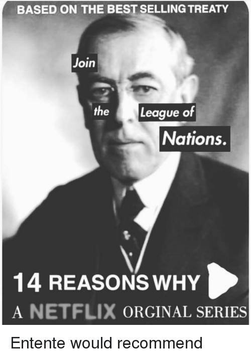 Netflix, Best, and History: BASED ON THE BEST SELLING TREATY  Join  the League of  Nations.  14 REASONS WHY  A NETFLIX ORGINAL SERIES