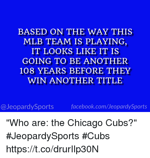 "Chicago Cubs: BASED ON THE WAY THIS  MLB TEAM IS PLAYING  IT LOOKS LIKE IT IS  GOING TO BE ANOTHER  108 YEARS BEFORE THEY  WIN ANOTHER TITLE  tD  @JeopardySports facebook.com/JeopardySports ""Who are: the Chicago Cubs?"" #JeopardySports #Cubs https://t.co/drurIlp30N"