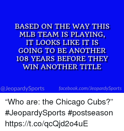 "Chicago Cubs: BASED ON THE WAY THIS  MLB TEAM IS PLAYING  IT LOOKS LIKE IT IS  GOING TO BE ANOTHER  108 YEARS BEFORE THEY  WIN ANOTHER TITLE  13  @JeopardySports facebook.com/JeopardySports ""Who are: the Chicago Cubs?"" #JeopardySports #postseason https://t.co/qcQjd2o4uE"