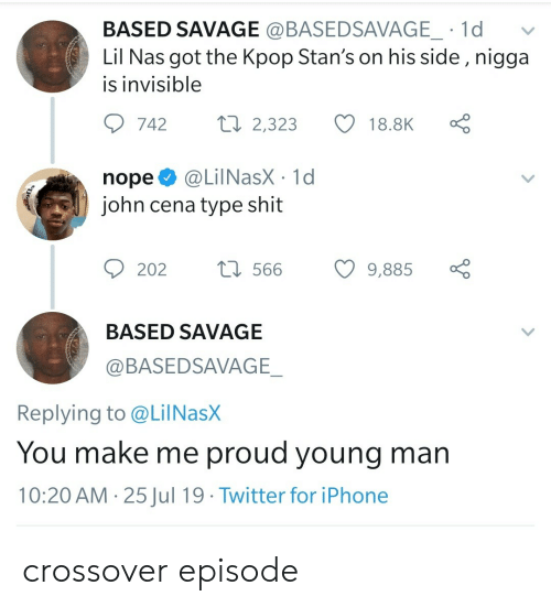 John Cena: BASED SAVAGE @BASEDSAVAGE_ 1d  Lil Nas got the Kpop Stan's on his side , nigga  is invisible  Lo  ti 2,323  742  18.8K  @LilNasX 1d  john cena type shit  nope  t566  202  9,885  BASED SAVAGE  @BASEDSAVAGE_  Replying to @LilNasX  You make me proud young man  10:20 AM 25Jul 19 Twitter for iPhone  > crossover episode