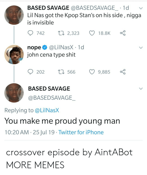 John Cena: BASED SAVAGE @BASEDSAVAGE_ 1d  Lil Nas got the Kpop Stan's on his side , nigga  is invisible  Lo  ti 2,323  742  18.8K  @LilNasX 1d  john cena type shit  nope  t566  202  9,885  BASED SAVAGE  @BASEDSAVAGE_  Replying to @LilNasX  You make me proud young man  10:20 AM 25Jul 19 Twitter for iPhone  > crossover episode by AintABot MORE MEMES
