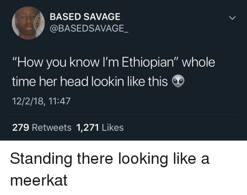 "Ethiopian: BASED SAVAGE  @BASEDSAVAGE._  ""How you know I'm Ethiopian"" whole  time her head lookin like this  12/2/18, 11:47  279 Retweets 1,271 Likes Standing there looking like a meerkat"