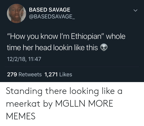 "Ethiopian: BASED SAVAGE  @BASEDSAVAGE._  ""How you know I'm Ethiopian"" whole  time her head lookin like this  12/2/18, 11:47  279 Retweets 1,271 Likes Standing there looking like a meerkat by MGLLN MORE MEMES"