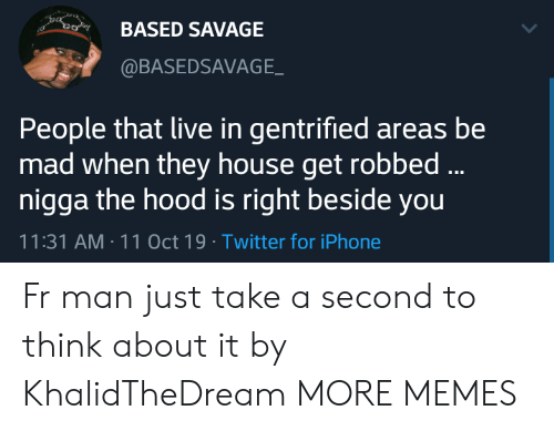 Hood: BASED SAVAGE  @BASEDSAVAGE  People that live in gentrified areas be  mad when they house get robbed...  nigga the hood is right beside you  11:31 AM 11 Oct 19 Twitter for iPhone Fr man just take a second to think about it by KhalidTheDream MORE MEMES