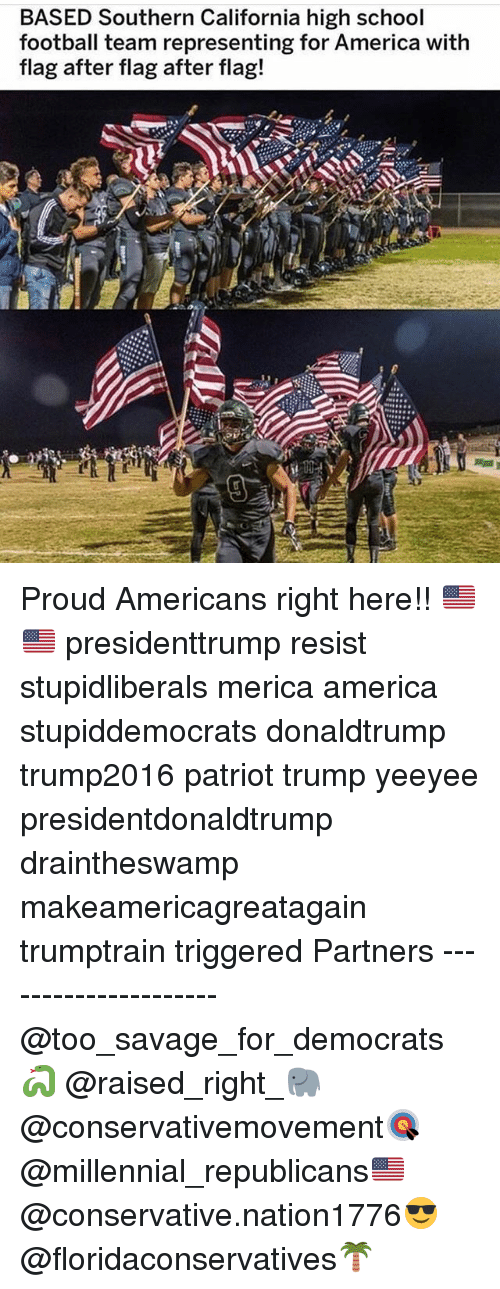 America, Football, and Memes: BASED Southern California high school  football team representing for America with  flag after flag after flag! Proud Americans right here!! 🇺🇸🇺🇸 presidenttrump resist stupidliberals merica america stupiddemocrats donaldtrump trump2016 patriot trump yeeyee presidentdonaldtrump draintheswamp makeamericagreatagain trumptrain triggered Partners --------------------- @too_savage_for_democrats🐍 @raised_right_🐘 @conservativemovement🎯 @millennial_republicans🇺🇸 @conservative.nation1776😎 @floridaconservatives🌴