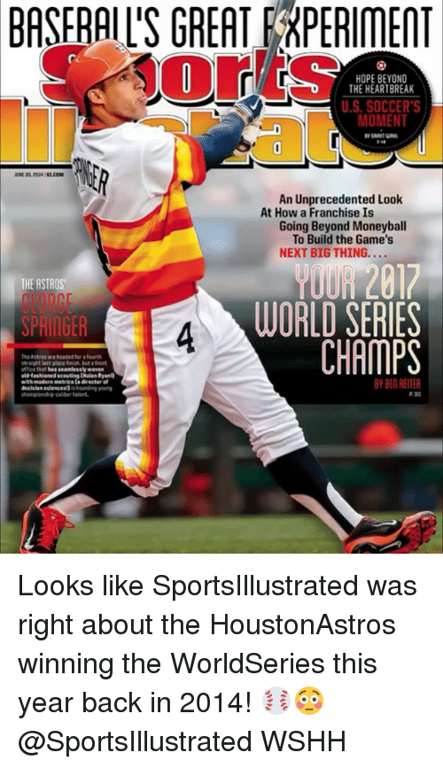 Astros: BASFRAIL'S GREAT EEXPERIMENT  re  HOPE BEYOND  THE HEARTBREAK  U.S.SOCCER'S  MOMENT  An Unprecedented Look  At How a Franchise Is  Going Beyond Moneyball  To Build the Game's  NEXT BIG THING....  THE ASTROS  GEORGE  SPRIAGER  YOUR 2817  WORLD SERIES  CHAMPS  4  The Astros are headed for fourth  straight last place fish but ofront  office that has seamlessly wover  old-fasioned scouting [Nolan Ryan  with madern metrics ta directer of  BY BEN REITER  decision sciencest) s harding oun  championship-calber talent  P. 30 Looks like SportsIllustrated was right about the HoustonAstros winning the WorldSeries this year back in 2014! ⚾️😳 @SportsIllustrated WSHH