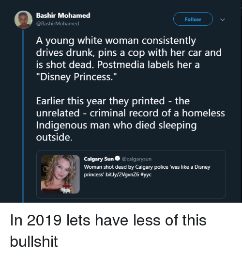 """mohamed: Bashir Mohamed  @BashirMohamed  Follow  A young white woman consistently  drives drunk, pins a cop with her car and  is shot dead. Postmedia labels her a  """"Disney Princess.""""  Earlier this year they printed - the  unrelated - criminal record of a homeless  Indigenous man who died sleeping  outside.  Calgary Sun@calgarysun  Woman shot dead by Calgary police 'was like a Disney  princess' bit.ly/2VgvnZ6 In 2019 lets have less of this bullshit"""