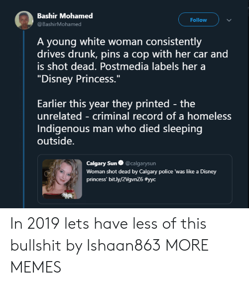"""mohamed: Bashir Mohamed  @BashirMohamed  Follow  A young white woman consistently  drives drunk, pins a cop with her car and  is shot dead. Postmedia labels her a  """"Disney Princess.""""  Earlier this year they printed - the  unrelated - criminal record of a homeless  Indigenous man who died sleeping  outside.  Calgary Sun@calgarysun  Woman shot dead by Calgary police 'was like a Disney  princess' bit.ly/2VgvnZ6 In 2019 lets have less of this bullshit by Ishaan863 MORE MEMES"""