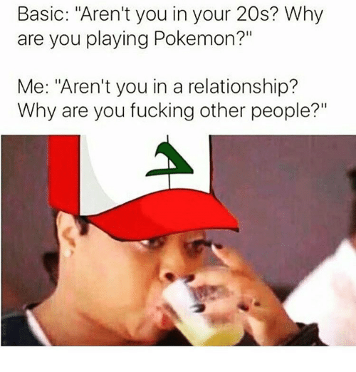"""Relationships: Basic: """"Aren't you in your 20s? Why  are you playing Pokemon?""""  Me: """"Aren't you in a relationship?  Why are you fucking other people?"""""""