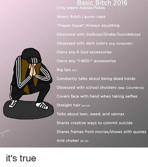 """Sadboy: Basic Bitch 2016  Only wears Adidas/Nikes  Wears Ralph Lauren caps  """"Prayer Squat""""/Always squatting  Obsessed with Sadboys/Drake/suicideboys  Obsessed with dark colors (e.g. burgundy)  owns any 6 God accessories  owns any """"1-800-"""" accessories  Big lips (lolo  Constantly talks about being dead inside  Obsessed with school shooters (esp. Columbros)  Covers face with hand when taking selfies  Straight hair ool  x2o  Talks about lean, weed, and xannax  Shares creative ways to commit suicide  Shares frames from movies/shows with quotes  And choker (olx3 it's true"""