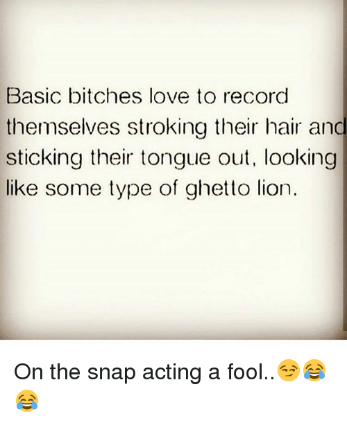 Basicness: Basic bitches love to record  themselves stroking their hair and  sticking their tongue out, looking  C.  me type of ghetto lion On the snap acting a fool..😏😂😂