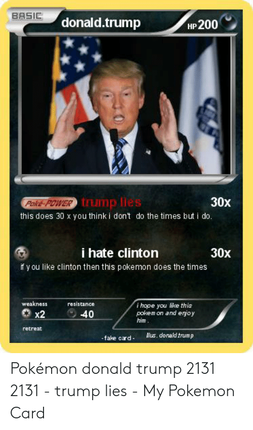 Donald Trump Fake: BASIC  donald.trump  HP200  Rolks  30X  tump lies  this does 30 x you think i dont do the times but i do  i hate clinton  30x  if y ou like clinton then this pokemon does the times  weakness  resistance  i hope you lke this  pokem on and erjoy  him  Ο x2  2-40  retreat  s. donald trump  fake cd Pokémon donald trump 2131 2131 - trump lies - My Pokemon Card