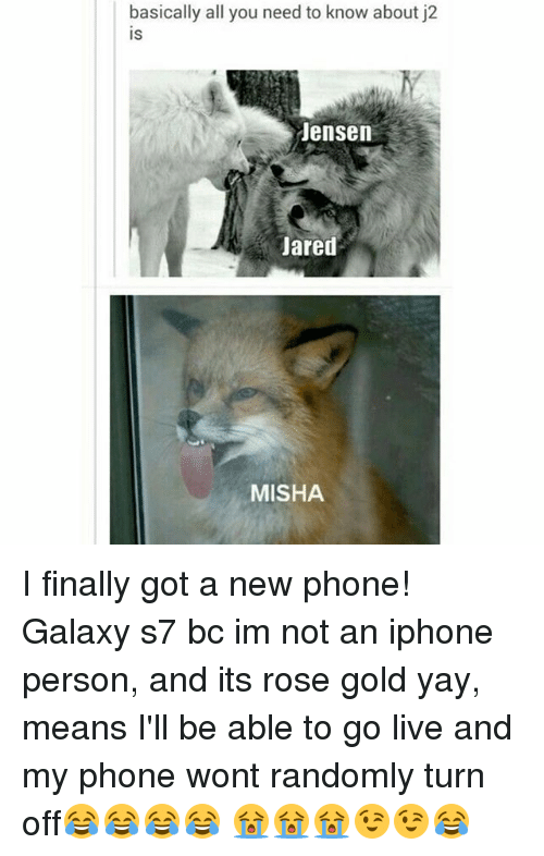 Iphone, Memes, and Phone: basically all you need to know about j2  IS  Jensen  Jared  MISHA I finally got a new phone! Galaxy s7 bc im not an iphone person, and its rose gold yay, means I'll be able to go live and my phone wont randomly turn off😂😂😂😂 😭😭😭😉😉😂