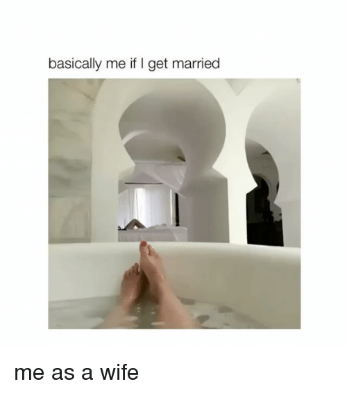 Girl Memes, Wife, and Get: basically me if I get married me as a wife