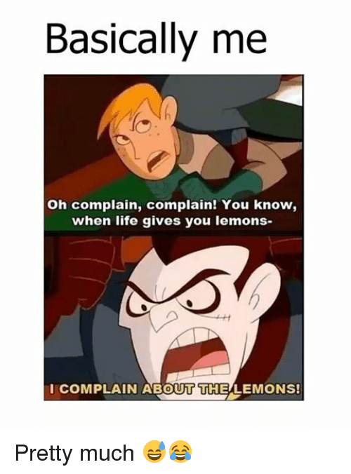 Memes, 🤖, and Lemon: Basically me  Oh complain, complain! You know,  when life gives you lemons  COMPLAIN ABOUT THE LEMONS! Pretty much 😅😂