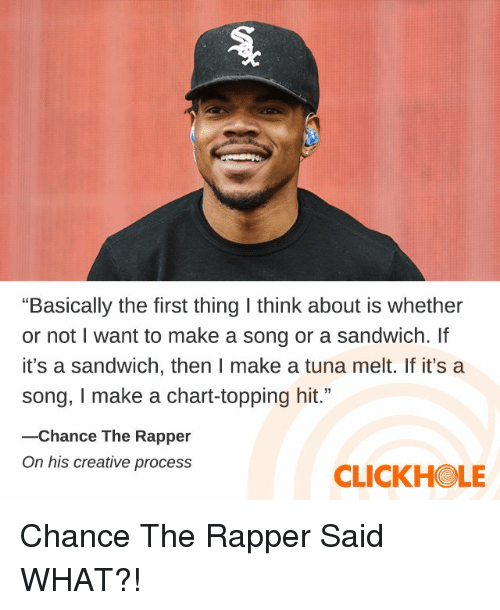 "Clickhole: ""Basically the first thing I think about is whether  or not I want to make a song or a sandwich. If  it's a sandwich, then I make a tuna melt. If it's a  song, I make a chart-topping hit.""  -Chance The Rapper  On his creative process  CLICKHOLE Chance The Rapper Said WHAT?!"
