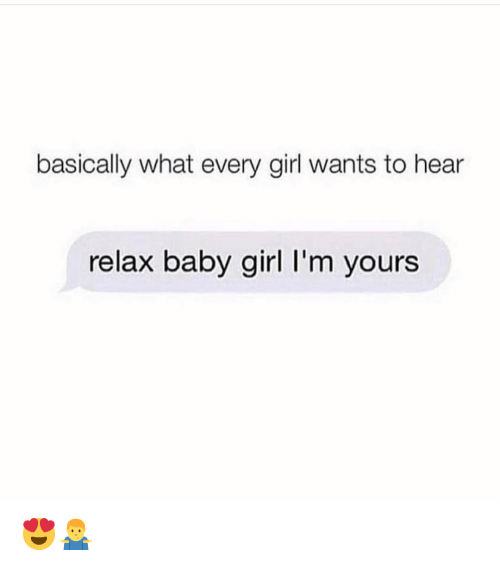 Memes, Girl, and Baby: basically what every girl wants to hear  relax baby girl I'm yours 😍🤷‍♂️