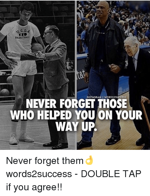 Basketball, Memes, and Never: BASKETBALL  NEVER FORGET THOSE  WHO HELPED YOU ON YOUR  WAY UP. Never forget them👌 words2success - DOUBLE TAP if you agree!!