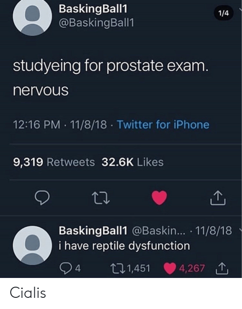 cialis: BaskingBall1  @BaskingBall1  1/4  studyeing for prostate exam  nervoUs  12:16 PM 11/8/18 Twitter for iPhone  9,319 Retweets 32.6K Likes  BaskingBall1 @Baskin... 11/8/18  i have reptile dysfunction  4 t  01,451 4,267 Cialis
