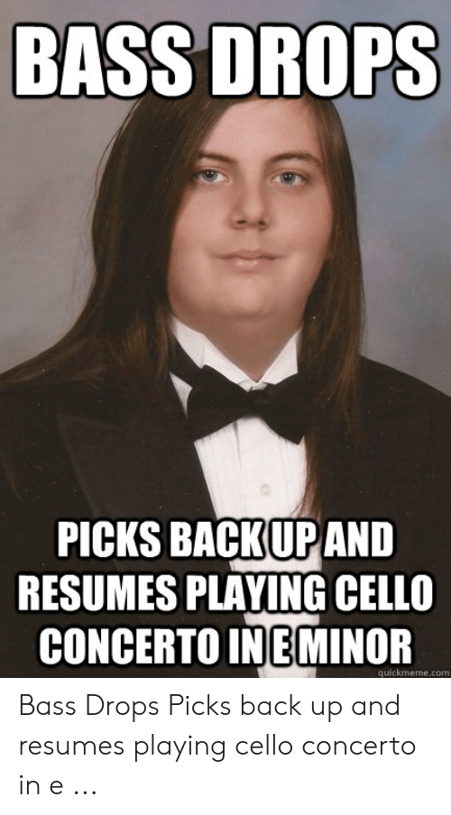 playing cello: BASS DROPS  PICKS BACKUPAND  RESUMES PLAYING CELLO  CONCERTO INEMINOR  quickmeme.com Bass Drops Picks back up and resumes playing cello concerto in e ...
