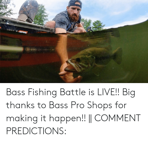 Predictions: Bass Fishing Battle is LIVE!! Big thanks to Bass Pro Shops for making it happen!!    COMMENT PREDICTIONS: