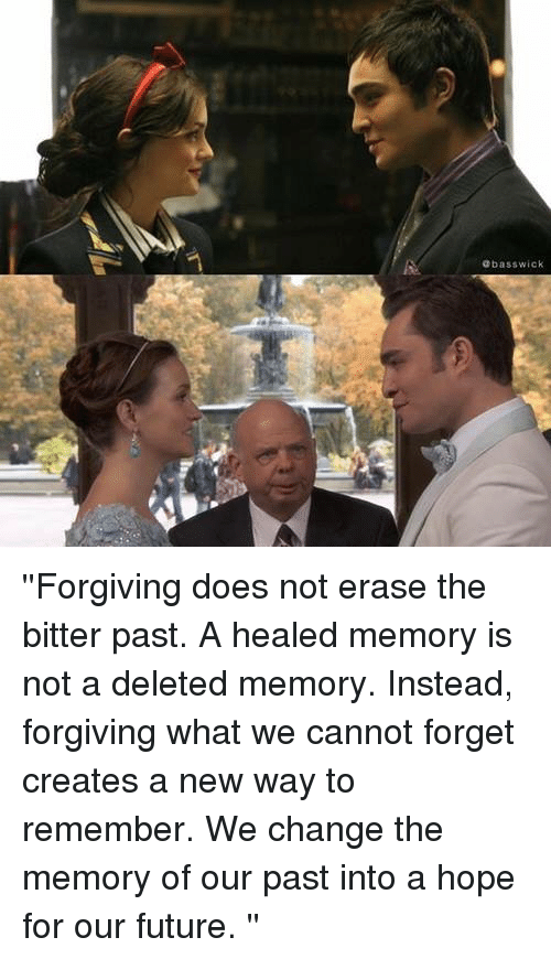 Future, Memes, and Wicked: bass wick ''Forgiving does not erase the bitter past. A healed memory is not a deleted memory. Instead, forgiving what we cannot forget creates a new way to remember. We change the memory of our past into a hope for our future. ''