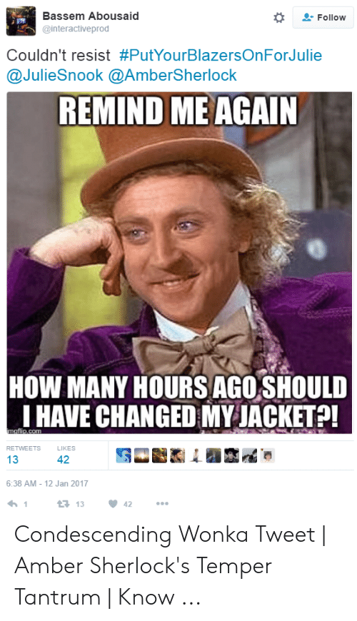 Amber Meme: Bassem Abousaid  @interactiveprod  Follow  couldn't resist #PutYourBlazersOnForJulie  @JulieSnook @AmberSherlock  REMIND ME AGAIN  HOW MANY HOURS AGO SHOULD  I HAVE CHANGED MY JACKET!  RETWEETS  LIKES  13  42  6:38 AM 12 Jan 2017  13 13 42 Condescending Wonka Tweet   Amber Sherlock's Temper Tantrum   Know ...