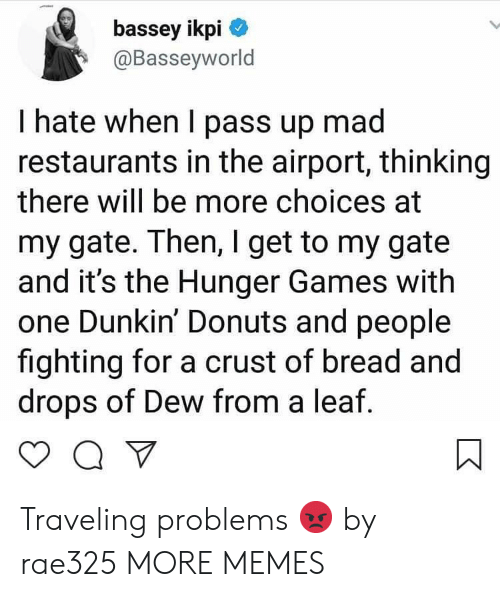 the hunger: bassey ikpi  @Basseyworld  I hate when I pass up mad  restaurants in the airport, thinking  there will be more choices at  my gate. Then, I get to my gate  and it's the Hunger Games with  one Dunkin' Donuts and people  fighting for a crust of bread and  drops of Dew from a leaf Traveling problems 😡 by rae325 MORE MEMES