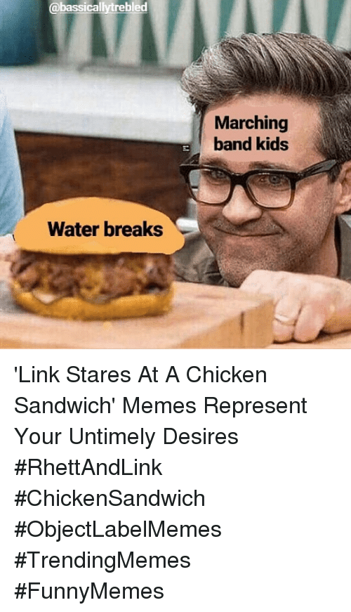 chicken sandwich: @bassicallytrebled  Marching  band kids  Water breaks 'Link Stares At A Chicken Sandwich' Memes Represent Your Untimely Desires #RhettAndLink #ChickenSandwich #ObjectLabelMemes #TrendingMemes #FunnyMemes