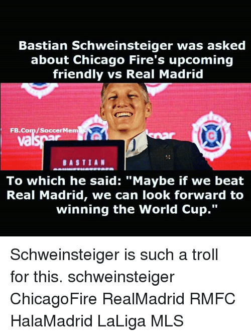 "Soccermemes: Bastian Schweinsteiger was asked  about Chicago Fire's upcoming  friendly vs Real Madrid  FB.Com/SoccerMem  va  BASTIAN  To which he said: ""Maybe if we beat  Real Madrid, we can look forward to  winning the World Cup."" Schweinsteiger is such a troll for this. schweinsteiger ChicagoFire RealMadrid RMFC HalaMadrid LaLiga MLS"