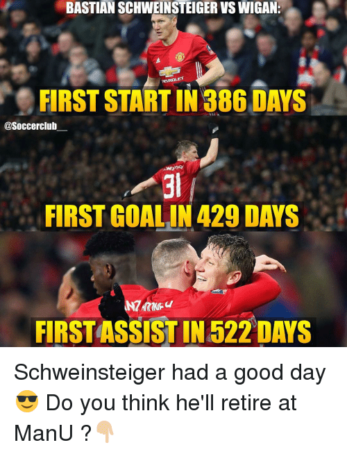 Memes, 🤖, and Manu: BASTIAN SCHWEINSTEIGERVSWIGANE  MEVROLET  FIRST START IN 886 DAYS  @Soccerclub  FIRST GOALIN 429 DAYS  FIRSTASSIST IN 522 DAYS Schweinsteiger had a good day😎 Do you think he'll retire at ManU ?👇🏼