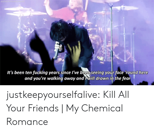 my chemical romance: BASTREEPWOUN  It's been ten fucking years since l've been seeing your face 'round here  and you're walking away and will drown in the fear justkeepyourselfalive: Kill All Your Friends| My Chemical Romance
