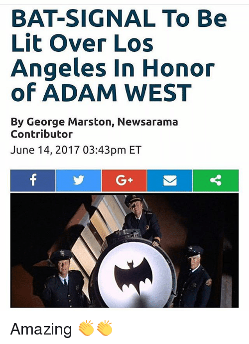 Bat Signal: BAT-SIGNAL To Be  Lit over Los  Angeles in Honor  of ADAM WEST  By George Marston, Newsarama  Contributor  June 14, 2017 03:43pm ET Amazing 👏👏