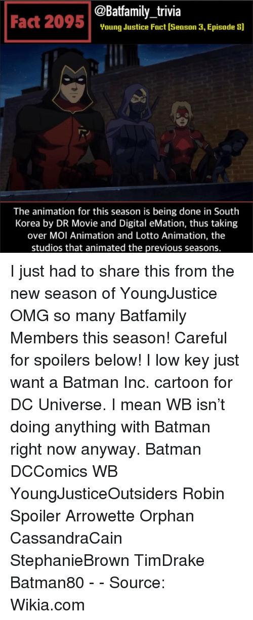 Animated: @Batfamily_trivia  Fact 2095Voung dustice Fact (Season 3, Episade s]  The animation for this season is being done in South  Korea by DR Movie and Digital eMation, thus taking  over MOI Animation and Lotto Animation, the  studios that animated the previous seasons. I just had to share this from the new season of YoungJustice OMG so many Batfamily Members this season! Careful for spoilers below! I low key just want a Batman Inc. cartoon for DC Universe. I mean WB isn't doing anything with Batman right now anyway. Batman DCComics WB YoungJusticeOutsiders Robin Spoiler Arrowette Orphan CassandraCain StephanieBrown TimDrake Batman80 - - Source: Wikia.com