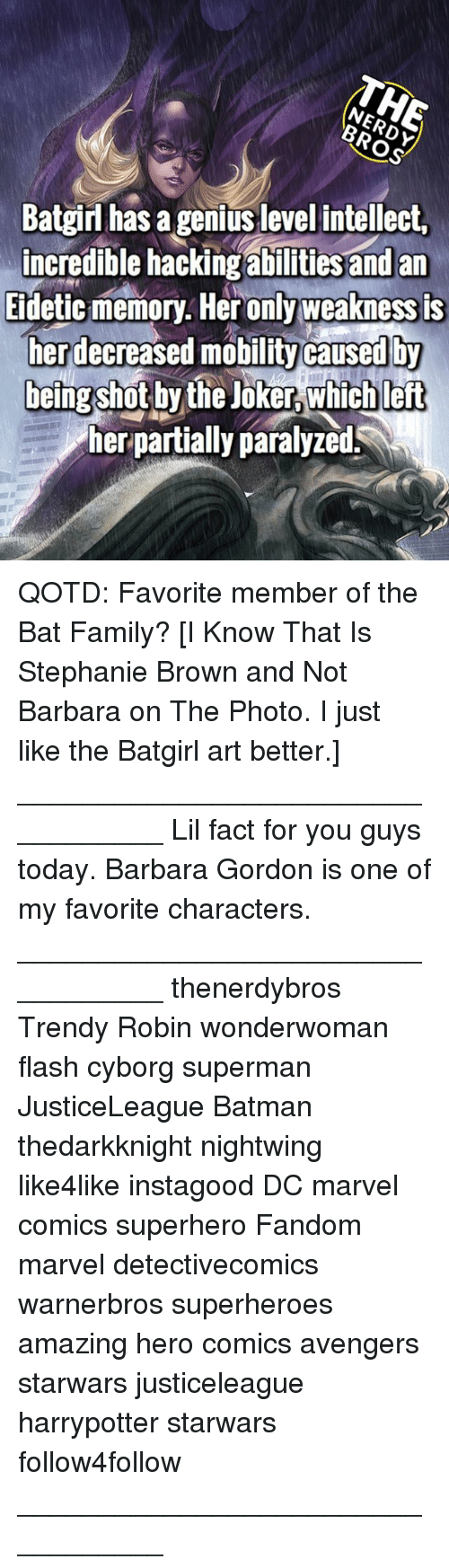 Batman, Family, and Joker: Batgirl has a genius level intellect,  incredible hacking  abilities and an  Eidetic memory. Her only weakness is  herdecreased mobility caused by  being shot by the Joker which left  her partially paralyzed. QOTD: Favorite member of the Bat Family? [I Know That Is Stephanie Brown and Not Barbara on The Photo. I just like the Batgirl art better.] __________________________________ Lil fact for you guys today. Barbara Gordon is one of my favorite characters. __________________________________ thenerdybros Trendy Robin wonderwoman flash cyborg superman JusticeLeague Batman thedarkknight nightwing like4like instagood DC marvel comics superhero Fandom marvel detectivecomics warnerbros superheroes amazing hero comics avengers starwars justiceleague harrypotter starwars follow4follow __________________________________
