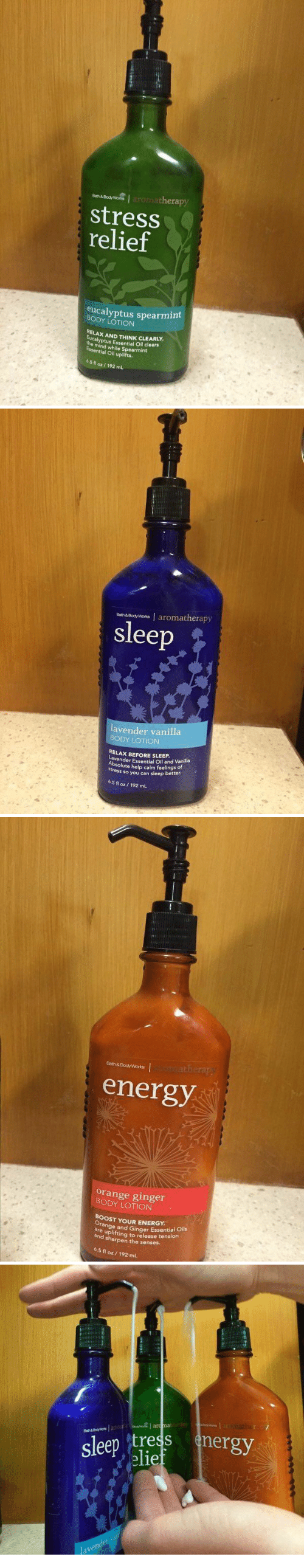 sharpen: Bath&Body Wona  aat thera  Stress  relief  eucalyptus spearmint  LOTION  RELAx AND yptus Essential clears  Essential while Spearmint  oil uplifts.  5.5 oz/ mL  fl 192  Body wons I aromatherapy  Bath&  sleep  lavender vanilla  BODY LOTION  RELAx BEFORE SLEEP.  vende  Essential oil and Vanilla  Absolute help calm feelings of  stress so you can sleep better.  6.5 fl oz 192 mL   Bath&Body Works  energy  orange ginger  LOTION  BooST YOUR ENERGY.  ran  9e and G  are Essential oils  and sharpen to release tension  the senses.  6.5 oz 192 mL  fl  sleep tress  nergy  elief  laven