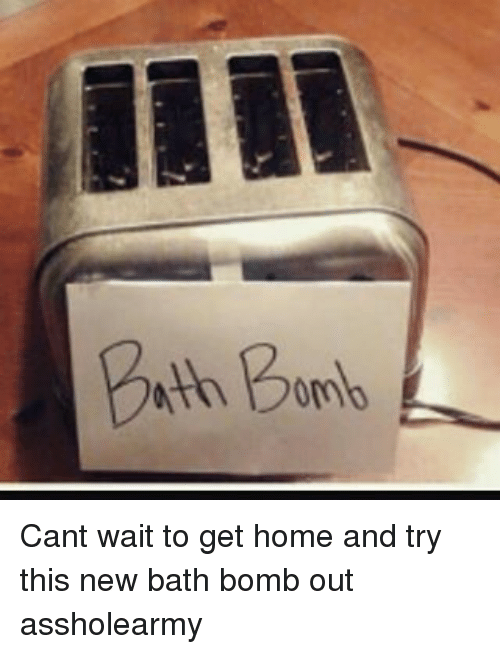 Memes, 🤖, and Bath: Bath Bomb  III Cant wait to get home and try this new bath bomb out assholearmy