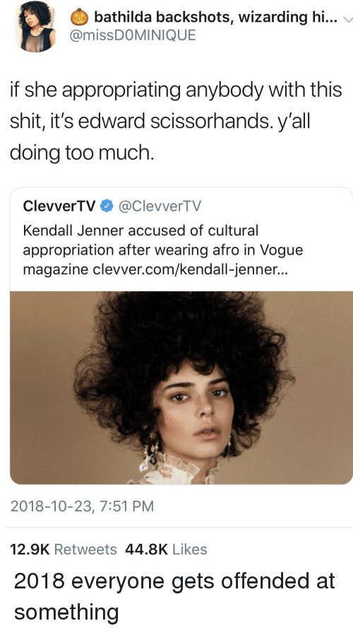 Kendall Jenner: bathilda backshots, wizarding hi...  @missDOMINIQUE  if she appropriating anybody with this  shit, it's edward scissorhands. y'al  doing too much.  ClevverTV@ClevverTV  Kendall Jenner accused of cultural  appropriation after wearing afro in Vogue  magazine clevver.com/kendall-jenner...  2018-10-23, 7:51 PM  12.9K Retweets 44.8K Likes 2018 everyone gets offended at something