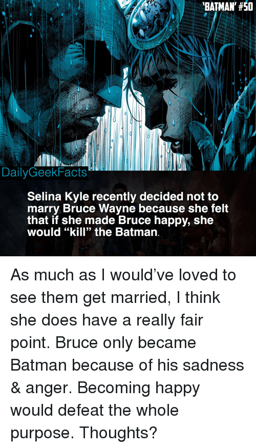 """the batman: BATMAN, #50  DailyGeekFacts  Selina Kyle recently decided not to  marry Bruce Wayne because she felt  that if she made Bruce happy, she  would """"kill"""" the Batman. As much as I would've loved to see them get married, I think she does have a really fair point. Bruce only became Batman because of his sadness & anger. Becoming happy would defeat the whole purpose. Thoughts?"""