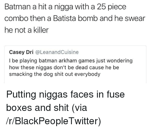 Batista: Batman a hit a nigga with a 25 piece  combo then a Batista bomb and he swear  he not a killer  Casey Dri @LeanandCuisine  I be playing batman arkham games just wondering  how these niggas don't be dead cause he be  smacking the dog shit out everybody <p>Putting niggas faces in fuse boxes and shit (via /r/BlackPeopleTwitter)</p>