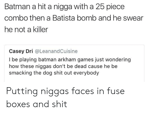 Batista: Batman a hit a nigga with a 25 piece  combo then a Batista bomb and he swear  he not a killer  Casey Dri @LeanandCuisine  I be playing batman arkham games just wondering  how these niggas don't be dead cause he be  smacking the dog shit out everybody Putting niggas faces in fuse boxes and shit