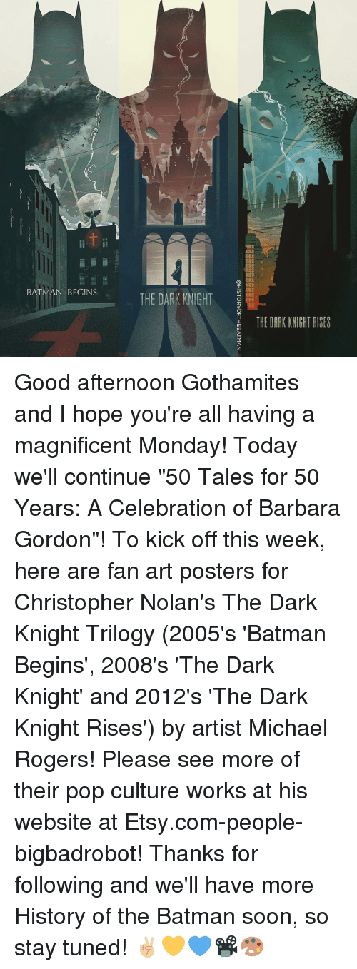 "Memes, 🤖, and Dark Knight: BATMAN  BEGINS  THE DARK KNIGHT  THE DARK KNIGHT RISES Good afternoon Gothamites and I hope you're all having a magnificent Monday! Today we'll continue ""50 Tales for 50 Years: A Celebration of Barbara Gordon""! To kick off this week, here are fan art posters for Christopher Nolan's The Dark Knight Trilogy (2005's 'Batman Begins', 2008's 'The Dark Knight' and 2012's 'The Dark Knight Rises') by artist Michael Rogers! Please see more of their pop culture works at his website at Etsy.com-people-bigbadrobot! Thanks for following and we'll have more History of the Batman soon, so stay tuned! ✌🏼️💛💙📽🎨"