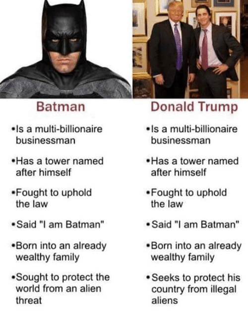 """Illegal Aliens: Batman  Donald Trump  Is a multi-billionaire  businessman  Is a multi-billionaire  businessman  Has a tower named  after himself  Has a tower named  after himself  Fought to uphold  the law  Fought to uphold  the law  Said """"I am Batman""""  Said am Batman""""  Born into an already  wealthy family  .Born into an already  wealthy family  Sought to protect the  world from an alien  threat  Seeks to protect his  country from illegal  aliens"""