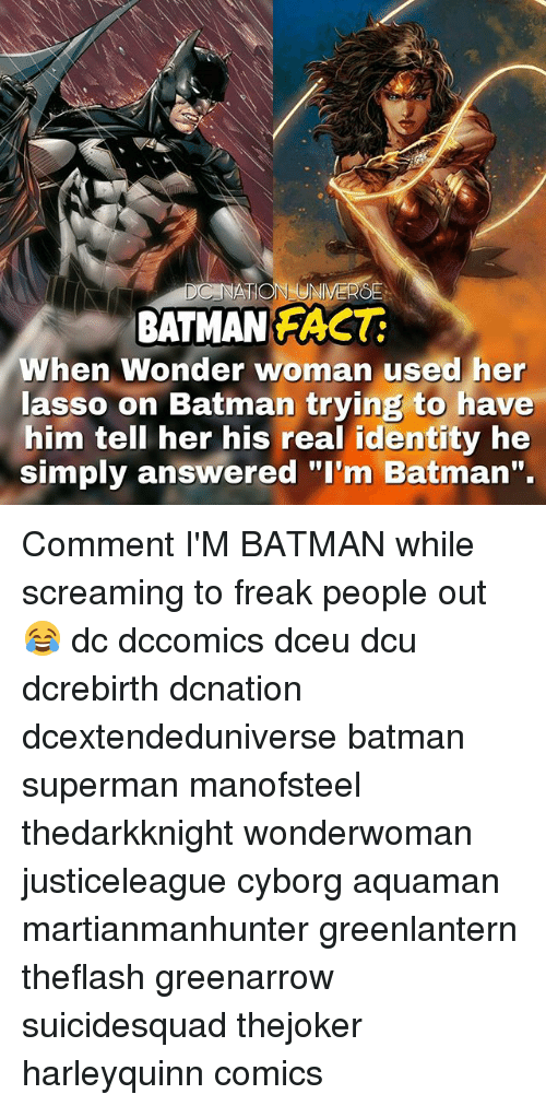 "Batman, Memes, and Superman: BATMAN FACT  When Wonder woman used her  lasso on Batman trying to have  him tell her his real identity he  simply answered ""I'm Batman"". Comment I'M BATMAN while screaming to freak people out 😂 dc dccomics dceu dcu dcrebirth dcnation dcextendeduniverse batman superman manofsteel thedarkknight wonderwoman justiceleague cyborg aquaman martianmanhunter greenlantern theflash greenarrow suicidesquad thejoker harleyquinn comics"