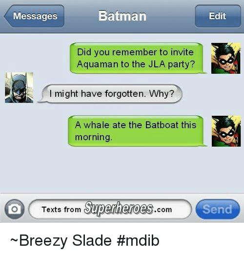 Texts From Superheros: Batman  Messages  Edit  Did you remember to invite  Aquaman to the JLA party?  might have forgotten. Why?  A whale ate the Batboat this  morning  Texts from Superheroes  Send  Com ~Breezy Slade #mdib