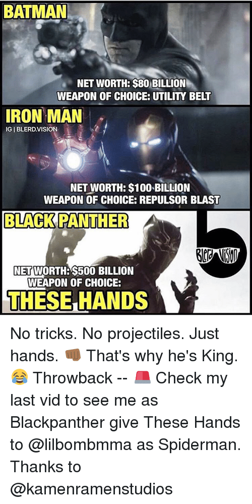 Iron Man, Memes, and Black Panther: BATMAN  NET WORTHE $80 BILLION  WEAPON OF CHOICE: UTILITY BELT  IRON MAN  IGIBLERD VISION  NET WORTH: $100 BILLION  WEAPON OF CHOICE: REPULSOR BLAST  BLACK PANTHER  A  NET  S500 BILLION  WEAPON OF CHOICE:  THESE HANDS No tricks. No projectiles. Just hands. 👊🏾 That's why he's King. 😂 Throwback -- 🚨 Check my last vid to see me as Blackpanther give These Hands to @lilbombmma as Spiderman. Thanks to @kamenramenstudios