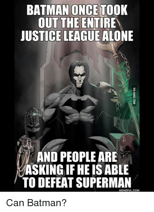 Batman, Funny, and Meme: BATMAN ONCE TOOK  OUT THE ENTIRE  JUSTICE LEAGUE ALONE  AND PEOPLE ARE  ASKING IF HEIS ABLE  TO DEFEAT SUPERMAN  MEMEFUL COM Can Batman?