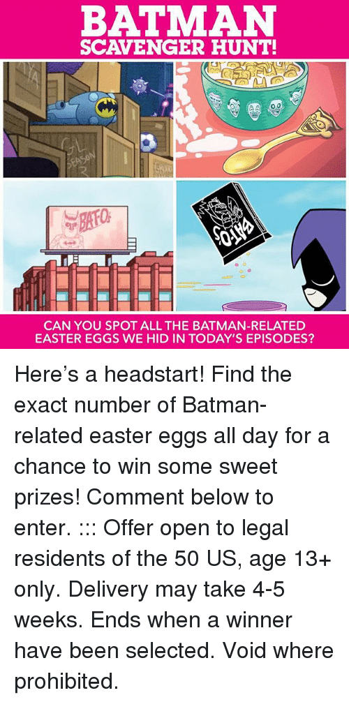 Batman, Easter, and Memes: BATMAN  SCAVENGER HUNT!  CAN YOU SPOT ALL THE BATMAN-RELATED  EASTER EGGS WE HID IN TODAY'S EPISODES? Here's a headstart! Find the exact number of Batman-related easter eggs all day for a chance to win some sweet prizes! Comment below to enter. ::: Offer open to legal residents of the 50 US, age 13+ only. Delivery may take 4-5 weeks. Ends when a winner have been selected. Void where prohibited.