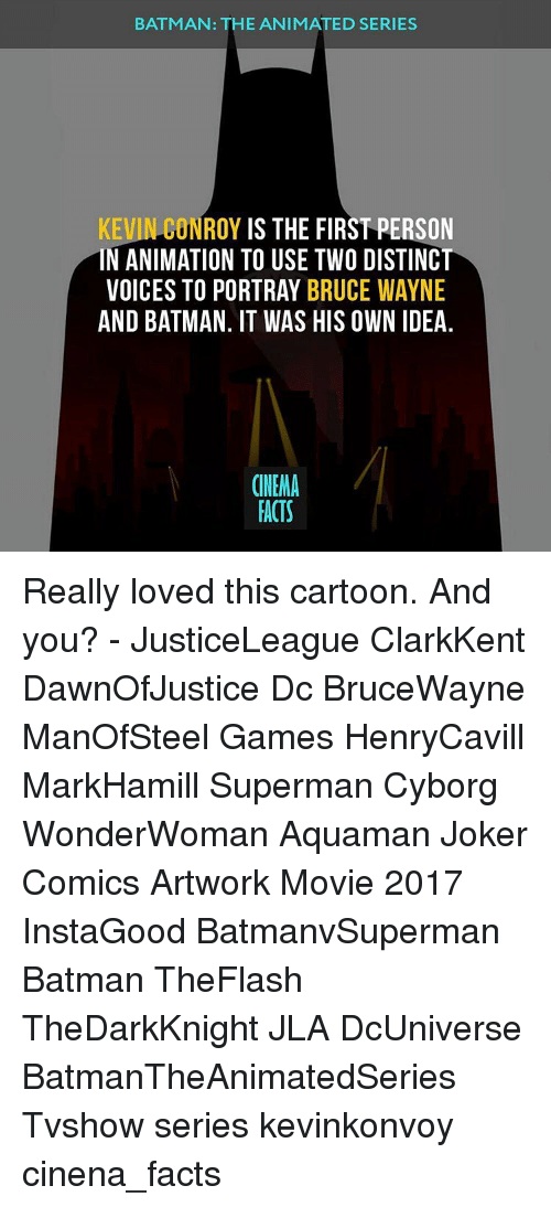 Wayned: BATMAN: THE ANIMATED SERIES  KEVIN CONROY  IS THE FIRST PERSON  IN ANIMATION TO USE TWO DISTINCT  VOICES TO PORTRAY BRUCE WAYNE  AND BATMAN. IT WAS HIS OWN IDEA  CINEMA  FACTS Really loved this cartoon. And you? - JusticeLeague ClarkKent DawnOfJustice Dc BruceWayne ManOfSteel Games HenryCavill MarkHamill Superman Cyborg WonderWoman Aquaman Joker Comics Artwork Movie 2017 InstaGood BatmanvSuperman Batman TheFlash TheDarkKnight JLA DcUniverse BatmanTheAnimatedSeries Tvshow series kevinkonvoy cinena_facts