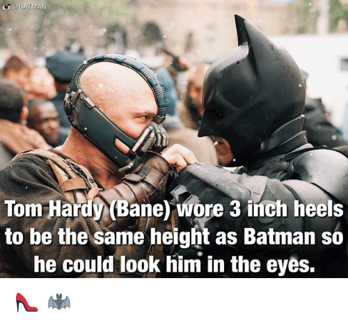 Bane, Batman, and Memes: BATMAN  Tom Hardy (Bane) wore 3 heels  to be the same height as Batman so  he could look him in the eyes. 👠 🦇